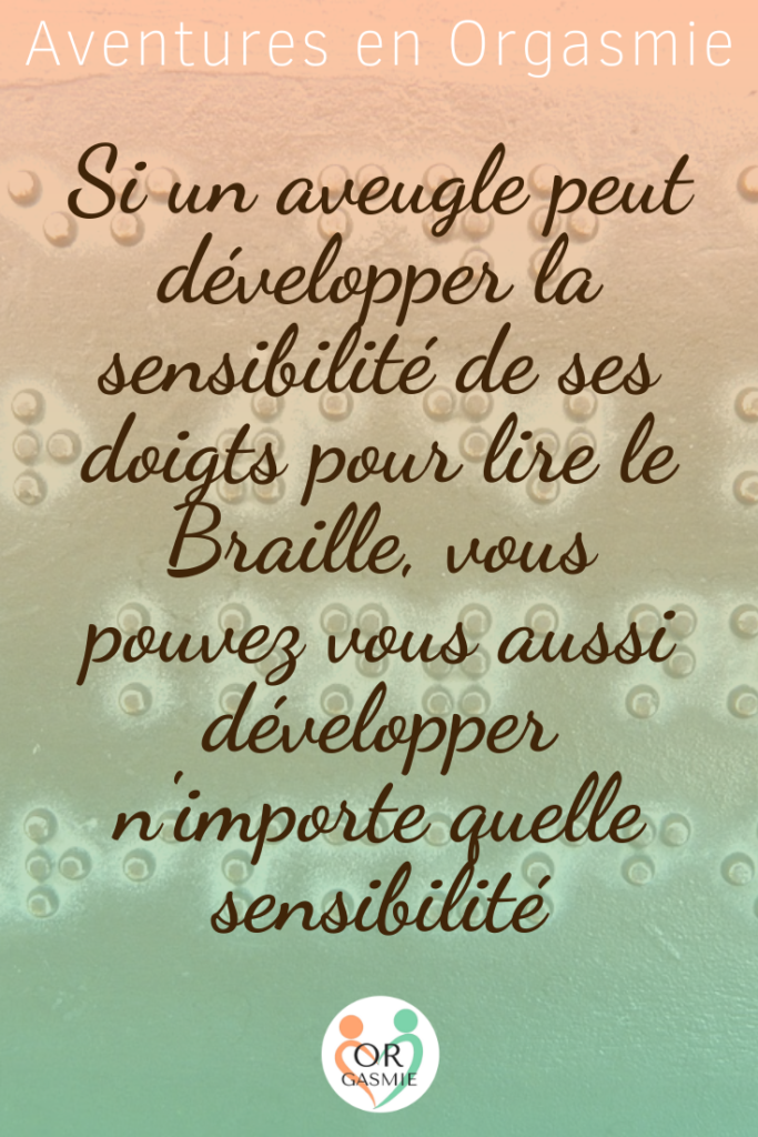Si un aveugle peut développer la sensibilité de ses doigts pour lire le Braille, vous pouvez vous aussi développer n'importe quelle sensibilité